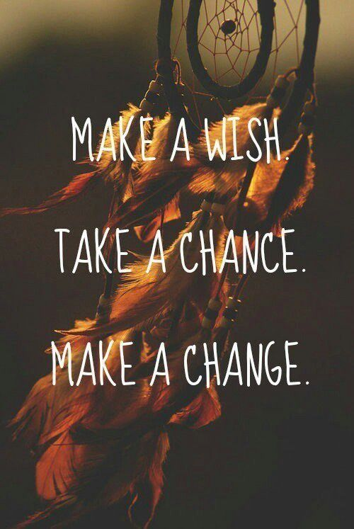 Make a WISH ~ Take a CHANCE ~ Make a CHANGE <3 . . . that's what a good life is about! <3 Josie